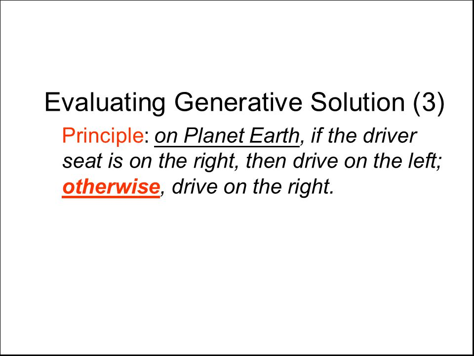 Evaluating Generative Solution (3) Principle: on Planet Earth, if the driver seat is on the right, then drive on the left; otherwise, drive on the right.