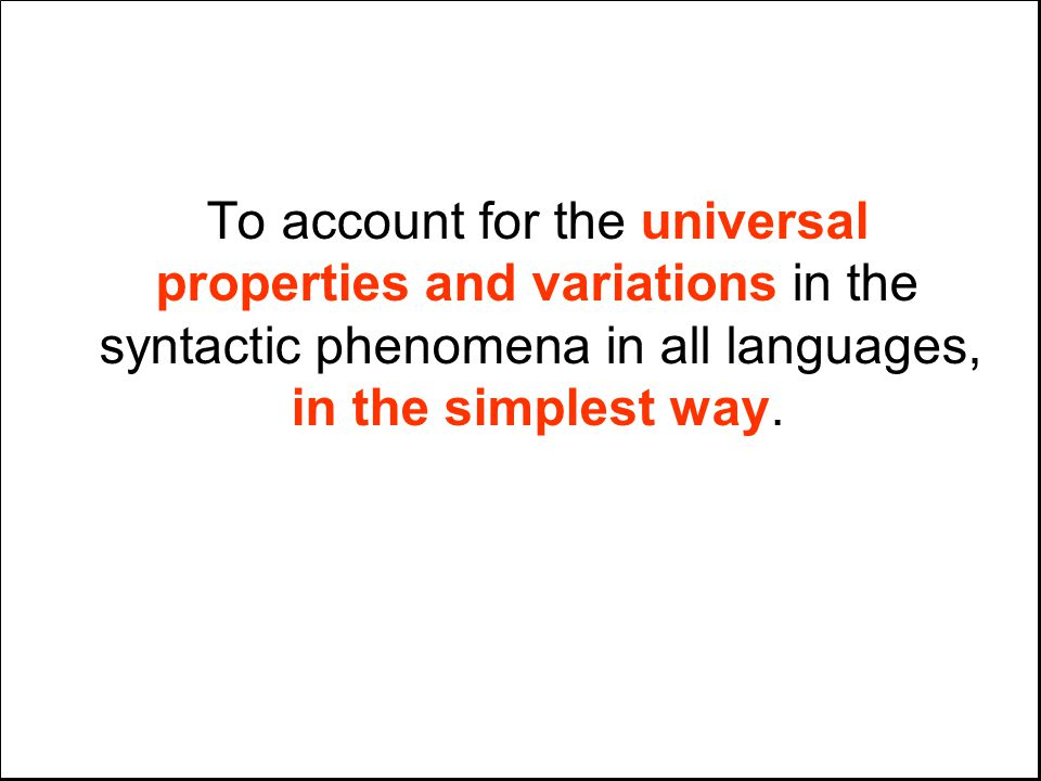 To account for the universal properties and variations in the syntactic phenomena in all languages, in the simplest way.