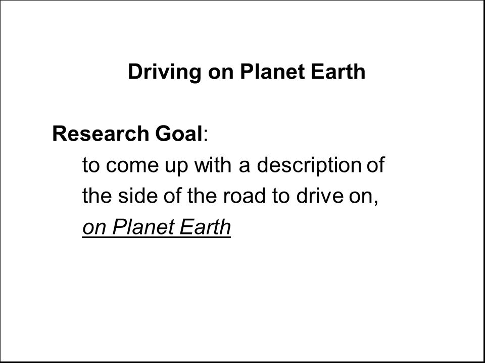 Driving on Planet Earth Research Goal: to come up with a description of the side of the road to drive on, on Planet Earth