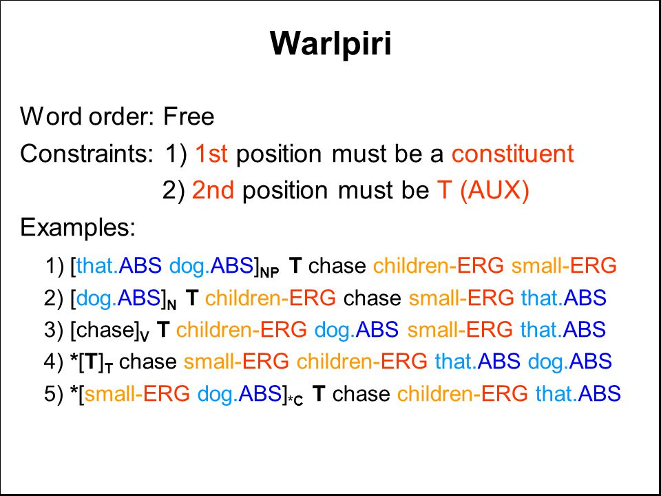 Warlpiri Word order: Free Constraints: 1) 1st position must be a constituent 2) 2nd position must be T (AUX) Examples: 1) [that.ABS dog.ABS] NP T chas