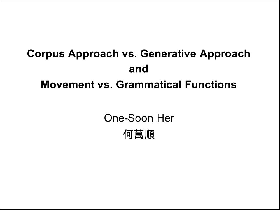 Corpus Approach vs. Generative Approach and Movement vs. Grammatical Functions One-Soon Her 何萬順