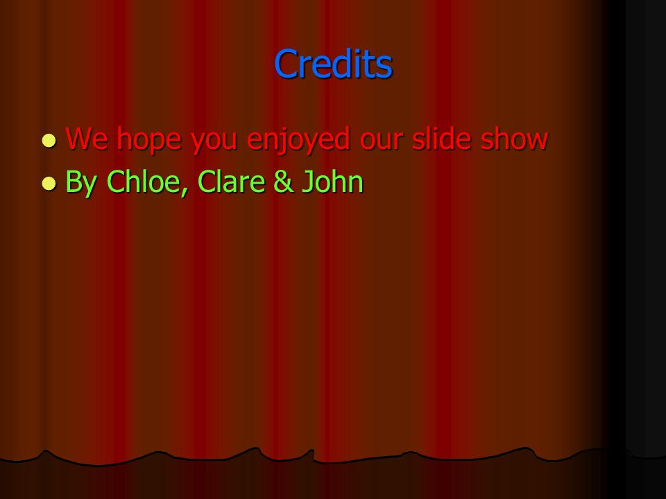 Credits We hope you enjoyed our slide show We hope you enjoyed our slide show By Chloe, Clare & John By Chloe, Clare & John