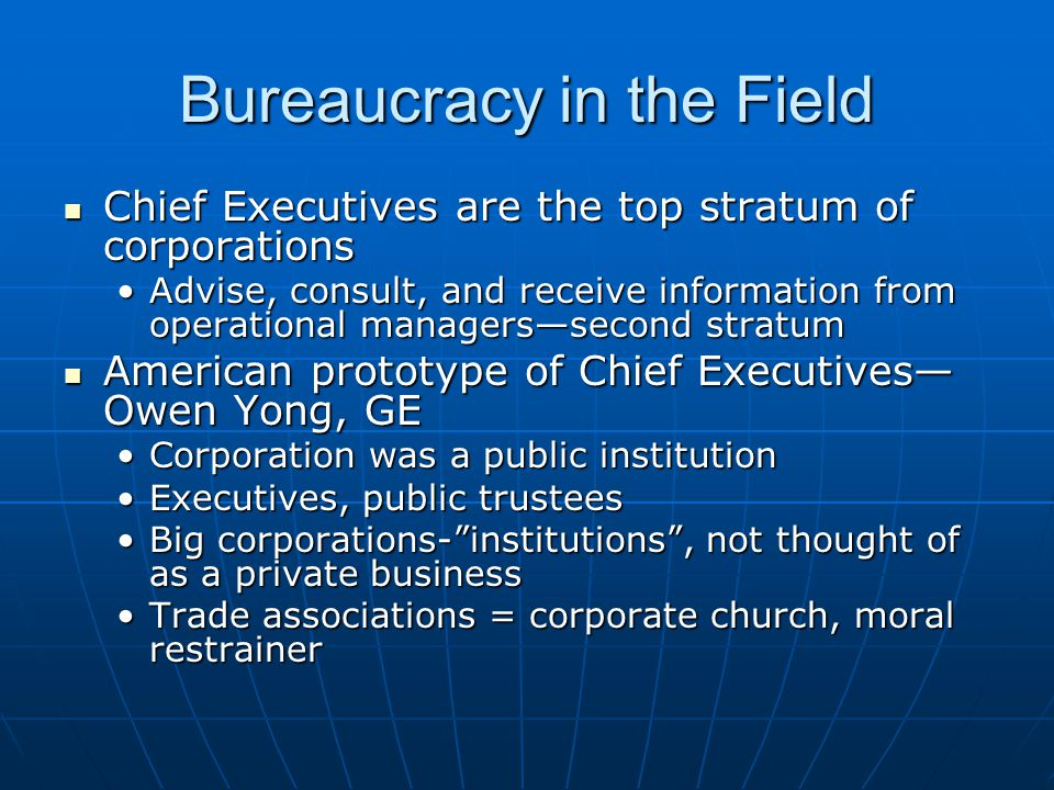 Bureaucracy in the Field Chief Executives are the top stratum of corporations Chief Executives are the top stratum of corporations Advise, consult, and receive information from operational managers—second stratumAdvise, consult, and receive information from operational managers—second stratum American prototype of Chief Executives— Owen Yong, GE American prototype of Chief Executives— Owen Yong, GE Corporation was a public institutionCorporation was a public institution Executives, public trusteesExecutives, public trustees Big corporations- institutions , not thought of as a private businessBig corporations- institutions , not thought of as a private business Trade associations = corporate church, moral restrainerTrade associations = corporate church, moral restrainer