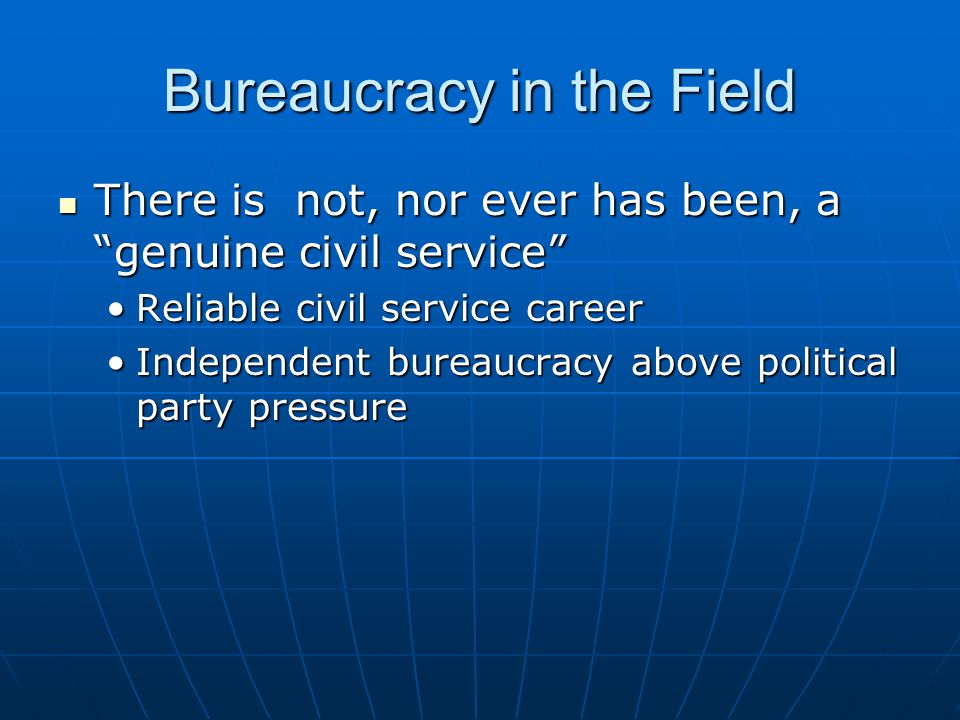 Bureaucracy in the Field There is not, nor ever has been, a genuine civil service There is not, nor ever has been, a genuine civil service Reliable civil service careerReliable civil service career Independent bureaucracy above political party pressureIndependent bureaucracy above political party pressure