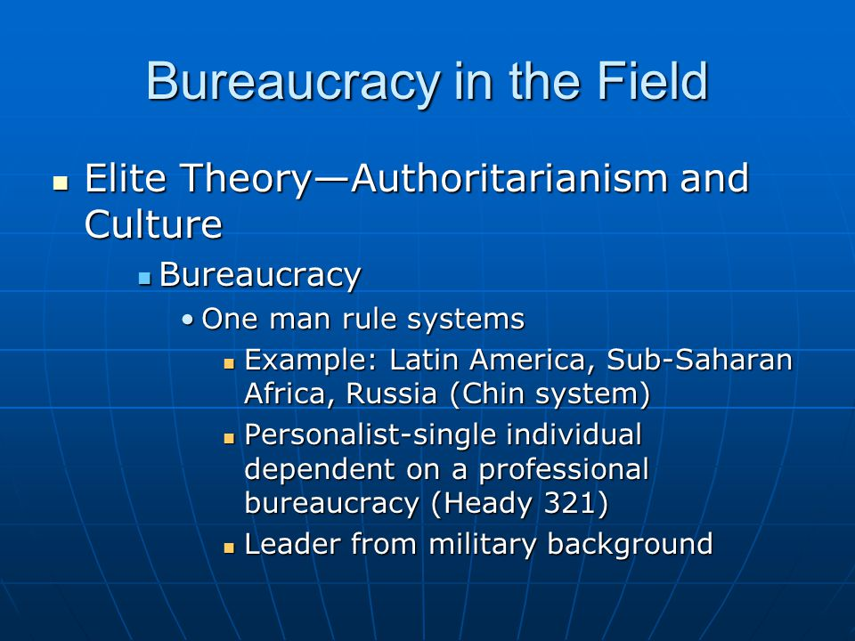 Bureaucracy in the Field Elite Theory—Authoritarianism and Culture Elite Theory—Authoritarianism and Culture Bureaucracy Bureaucracy One man rule systemsOne man rule systems Example: Latin America, Sub-Saharan Africa, Russia (Chin system) Example: Latin America, Sub-Saharan Africa, Russia (Chin system) Personalist-single individual dependent on a professional bureaucracy (Heady 321) Personalist-single individual dependent on a professional bureaucracy (Heady 321) Leader from military background Leader from military background