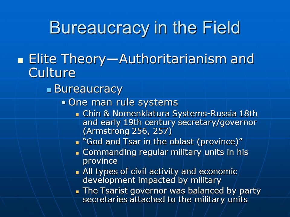 Bureaucracy in the Field Elite Theory—Authoritarianism and Culture Elite Theory—Authoritarianism and Culture Bureaucracy Bureaucracy One man rule systemsOne man rule systems Chin & Nomenklatura Systems-Russia 18th and early 19th century secretary/governor (Armstrong 256, 257) Chin & Nomenklatura Systems-Russia 18th and early 19th century secretary/governor (Armstrong 256, 257) God and Tsar in the oblast (province) God and Tsar in the oblast (province) Commanding regular military units in his province Commanding regular military units in his province All types of civil activity and economic development impacted by military All types of civil activity and economic development impacted by military The Tsarist governor was balanced by party secretaries attached to the military units The Tsarist governor was balanced by party secretaries attached to the military units