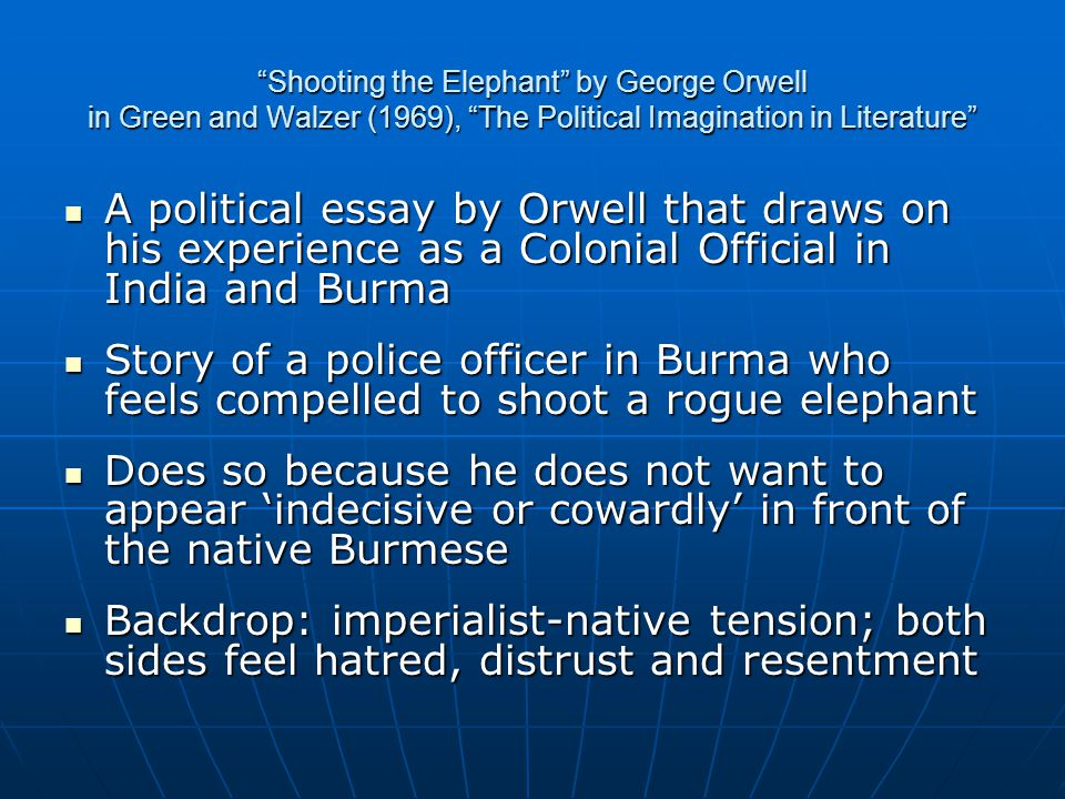 Shooting the Elephant by George Orwell in Green and Walzer (1969), The Political Imagination in Literature A political essay by Orwell that draws on his experience as a Colonial Official in India and Burma A political essay by Orwell that draws on his experience as a Colonial Official in India and Burma Story of a police officer in Burma who feels compelled to shoot a rogue elephant Story of a police officer in Burma who feels compelled to shoot a rogue elephant Does so because he does not want to appear 'indecisive or cowardly' in front of the native Burmese Does so because he does not want to appear 'indecisive or cowardly' in front of the native Burmese Backdrop: imperialist-native tension; both sides feel hatred, distrust and resentment Backdrop: imperialist-native tension; both sides feel hatred, distrust and resentment