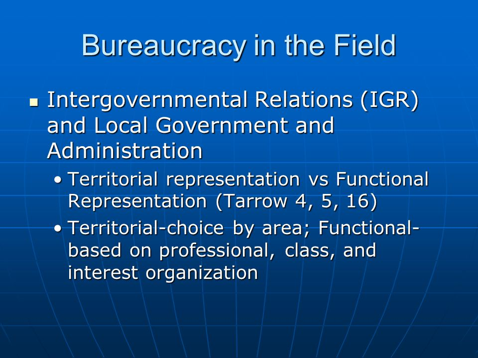 Bureaucracy in the Field Intergovernmental Relations (IGR) and Local Government and Administration Intergovernmental Relations (IGR) and Local Government and Administration Territorial representation vs Functional Representation (Tarrow 4, 5, 16)Territorial representation vs Functional Representation (Tarrow 4, 5, 16) Territorial-choice by area; Functional- based on professional, class, and interest organizationTerritorial-choice by area; Functional- based on professional, class, and interest organization