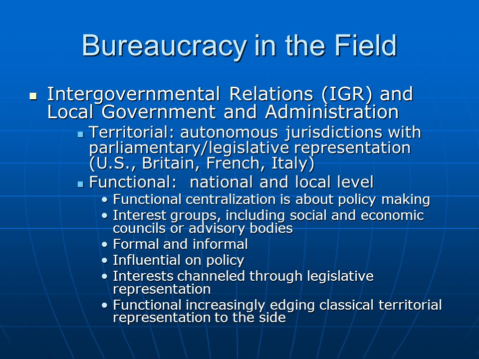 Bureaucracy in the Field Intergovernmental Relations (IGR) and Local Government and Administration Intergovernmental Relations (IGR) and Local Government and Administration Territorial: autonomous jurisdictions with parliamentary/legislative representation (U.S., Britain, French, Italy) Territorial: autonomous jurisdictions with parliamentary/legislative representation (U.S., Britain, French, Italy) Functional: national and local level Functional: national and local level Functional centralization is about policy makingFunctional centralization is about policy making Interest groups, including social and economic councils or advisory bodiesInterest groups, including social and economic councils or advisory bodies Formal and informalFormal and informal Influential on policyInfluential on policy Interests channeled through legislative representationInterests channeled through legislative representation Functional increasingly edging classical territorial representation to the sideFunctional increasingly edging classical territorial representation to the side
