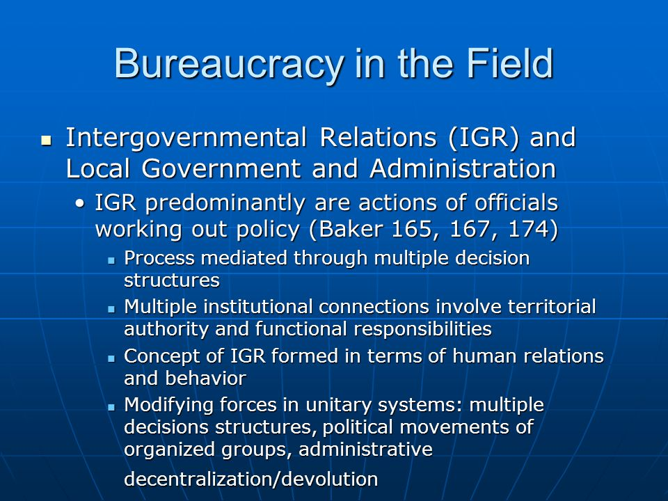 Bureaucracy in the Field Intergovernmental Relations (IGR) and Local Government and Administration Intergovernmental Relations (IGR) and Local Government and Administration IGR predominantly are actions of officials working out policy (Baker 165, 167, 174)IGR predominantly are actions of officials working out policy (Baker 165, 167, 174) Process mediated through multiple decision structures Process mediated through multiple decision structures Multiple institutional connections involve territorial authority and functional responsibilities Multiple institutional connections involve territorial authority and functional responsibilities Concept of IGR formed in terms of human relations and behavior Concept of IGR formed in terms of human relations and behavior Modifying forces in unitary systems: multiple decisions structures, political movements of organized groups, administrative decentralization/devolution Modifying forces in unitary systems: multiple decisions structures, political movements of organized groups, administrative decentralization/devolution