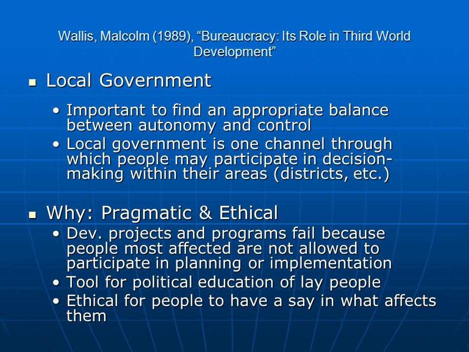 Wallis, Malcolm (1989), Bureaucracy: Its Role in Third World Development Local Government Local Government Important to find an appropriate balance between autonomy and controlImportant to find an appropriate balance between autonomy and control Local government is one channel through which people may participate in decision- making within their areas (districts, etc.)Local government is one channel through which people may participate in decision- making within their areas (districts, etc.) Why: Pragmatic & Ethical Why: Pragmatic & Ethical Dev.