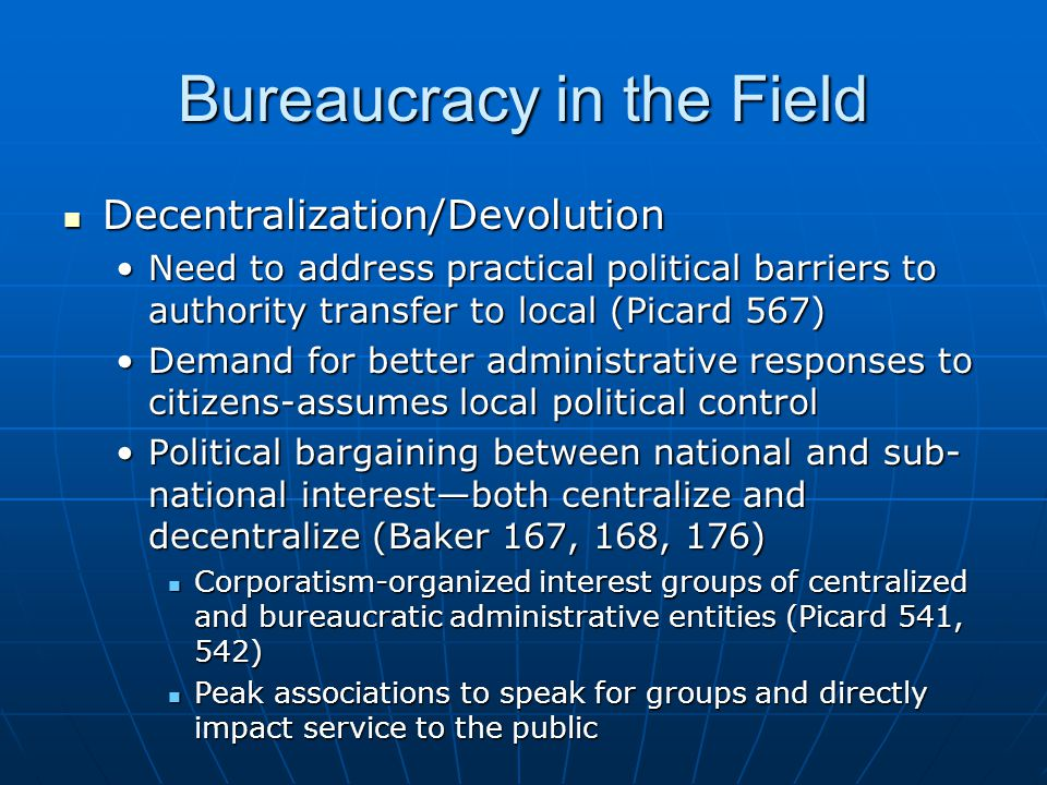 Bureaucracy in the Field Decentralization/Devolution Decentralization/Devolution Need to address practical political barriers to authority transfer to local (Picard 567)Need to address practical political barriers to authority transfer to local (Picard 567) Demand for better administrative responses to citizens-assumes local political controlDemand for better administrative responses to citizens-assumes local political control Political bargaining between national and sub- national interest—both centralize and decentralize (Baker 167, 168, 176)Political bargaining between national and sub- national interest—both centralize and decentralize (Baker 167, 168, 176) Corporatism-organized interest groups of centralized and bureaucratic administrative entities (Picard 541, 542) Corporatism-organized interest groups of centralized and bureaucratic administrative entities (Picard 541, 542) Peak associations to speak for groups and directly impact service to the public Peak associations to speak for groups and directly impact service to the public