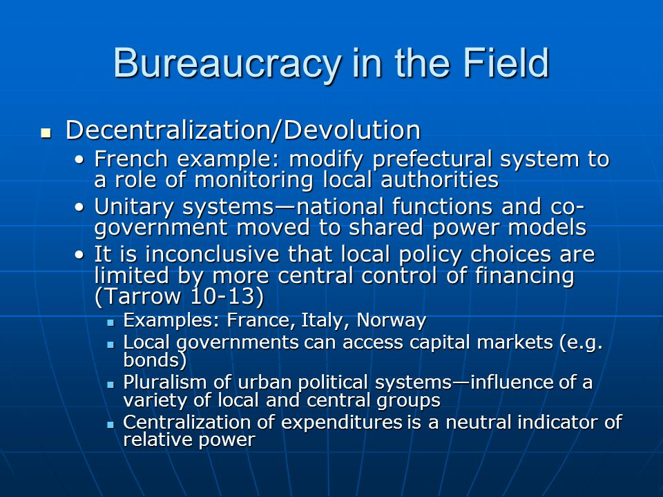Bureaucracy in the Field Decentralization/Devolution Decentralization/Devolution French example: modify prefectural system to a role of monitoring local authoritiesFrench example: modify prefectural system to a role of monitoring local authorities Unitary systems—national functions and co- government moved to shared power modelsUnitary systems—national functions and co- government moved to shared power models It is inconclusive that local policy choices are limited by more central control of financing (Tarrow 10-13)It is inconclusive that local policy choices are limited by more central control of financing (Tarrow 10-13) Examples: France, Italy, Norway Examples: France, Italy, Norway Local governments can access capital markets (e.g.