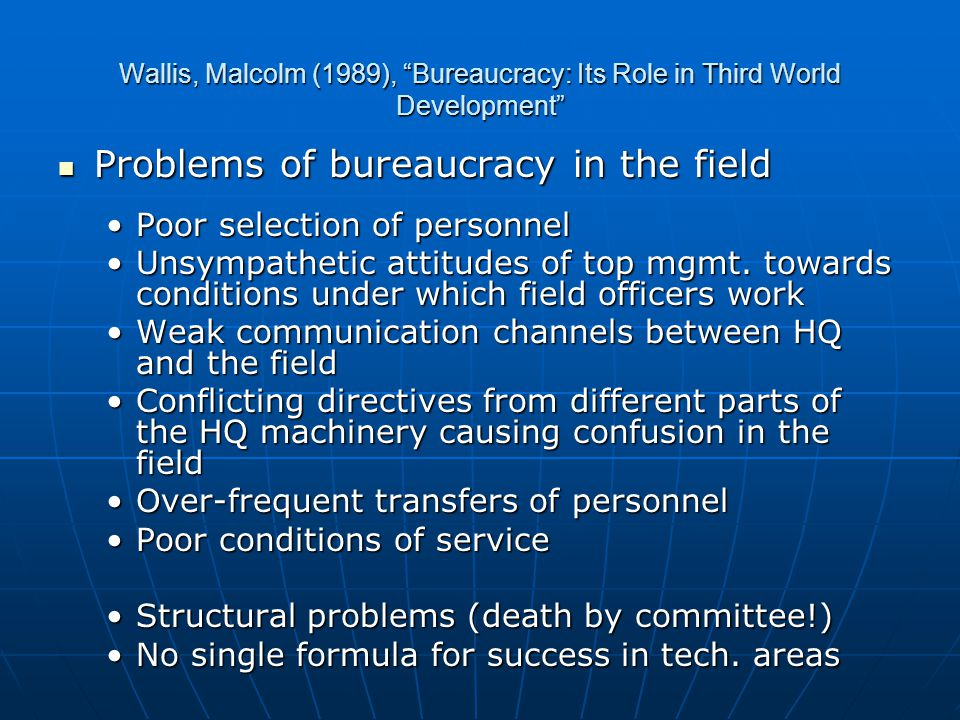 Wallis, Malcolm (1989), Bureaucracy: Its Role in Third World Development Problems of bureaucracy in the field Problems of bureaucracy in the field Poor selection of personnelPoor selection of personnel Unsympathetic attitudes of top mgmt.
