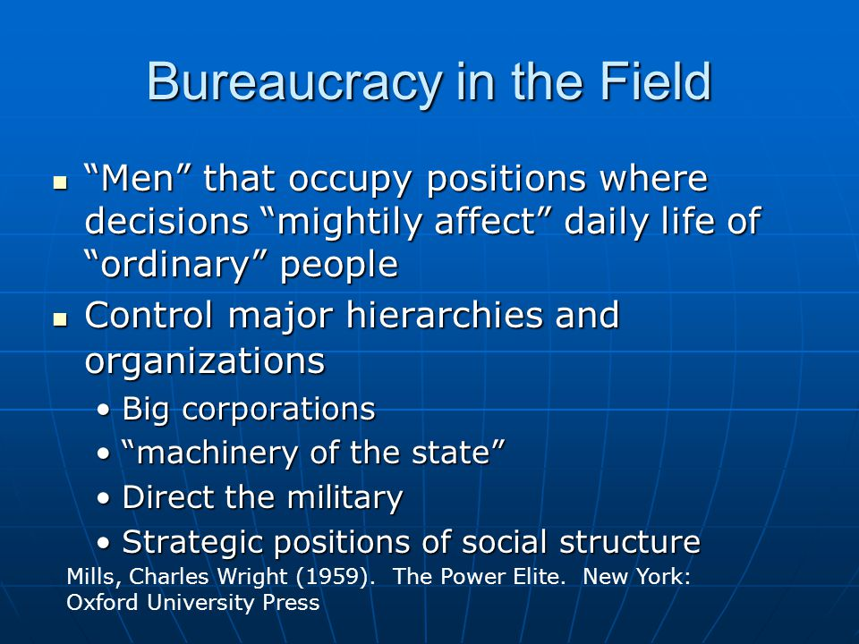 Bureaucracy in the Field Men that occupy positions where decisions mightily affect daily life of ordinary people Men that occupy positions where decisions mightily affect daily life of ordinary people Control major hierarchies and organizations Control major hierarchies and organizations Big corporationsBig corporations machinery of the state machinery of the state Direct the militaryDirect the military Strategic positions of social structureStrategic positions of social structure Mills, Charles Wright (1959).