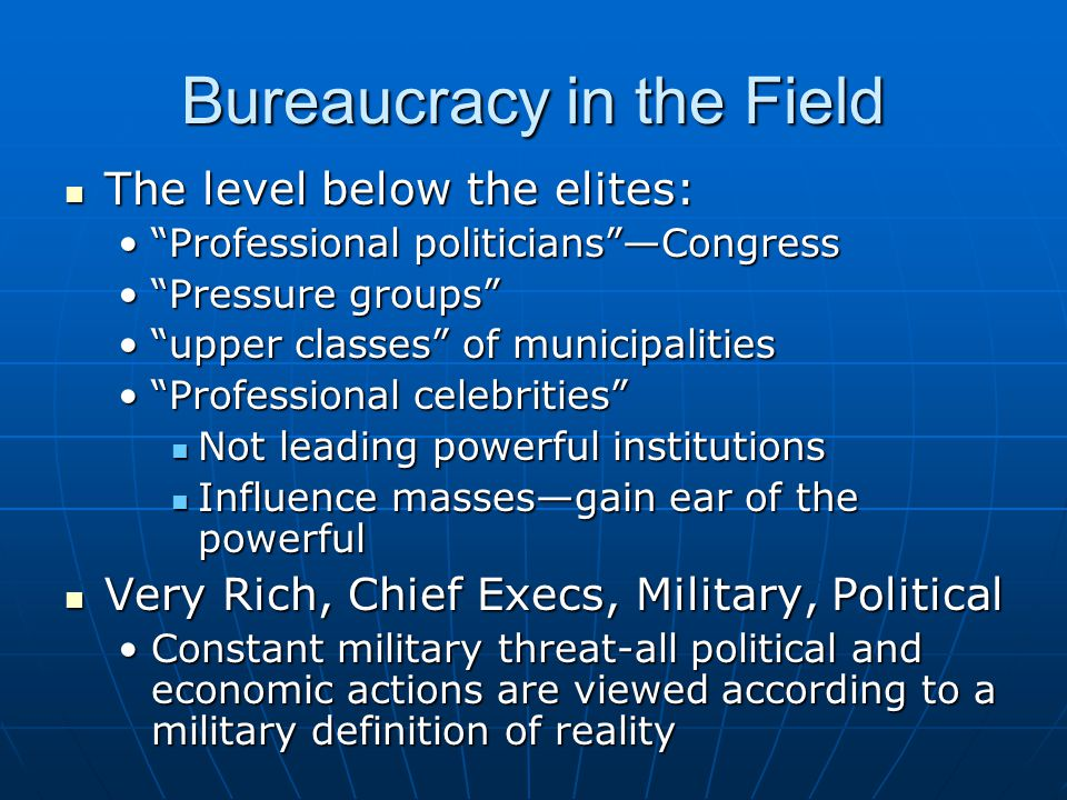Bureaucracy in the Field The level below the elites: The level below the elites: Professional politicians —Congress Professional politicians —Congress Pressure groups Pressure groups upper classes of municipalities upper classes of municipalities Professional celebrities Professional celebrities Not leading powerful institutions Not leading powerful institutions Influence masses—gain ear of the powerful Influence masses—gain ear of the powerful Very Rich, Chief Execs, Military, Political Very Rich, Chief Execs, Military, Political Constant military threat-all political and economic actions are viewed according to a military definition of realityConstant military threat-all political and economic actions are viewed according to a military definition of reality