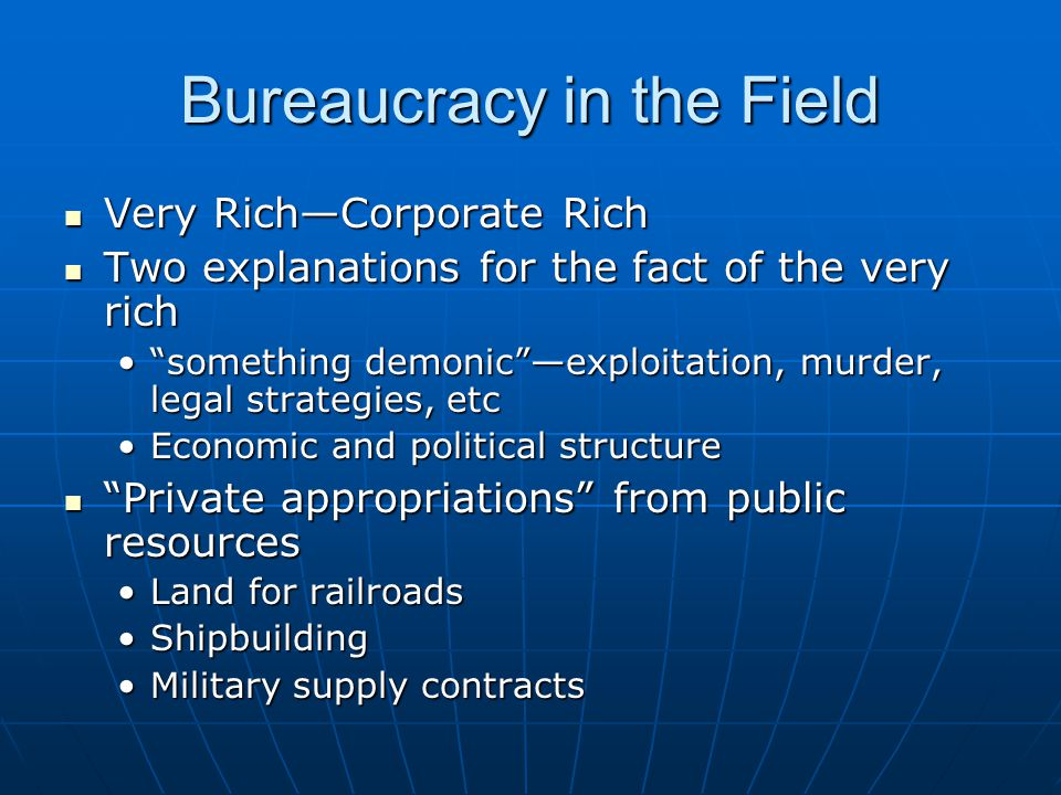Bureaucracy in the Field Very Rich—Corporate Rich Very Rich—Corporate Rich Two explanations for the fact of the very rich Two explanations for the fact of the very rich something demonic —exploitation, murder, legal strategies, etc something demonic —exploitation, murder, legal strategies, etc Economic and political structureEconomic and political structure Private appropriations from public resources Private appropriations from public resources Land for railroadsLand for railroads ShipbuildingShipbuilding Military supply contractsMilitary supply contracts