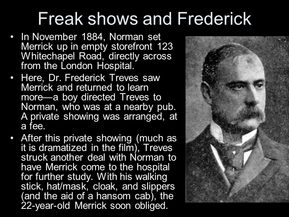 Freak shows and Frederick In November 1884, Norman set Merrick up in empty storefront 123 Whitechapel Road, directly across from the London Hospital.