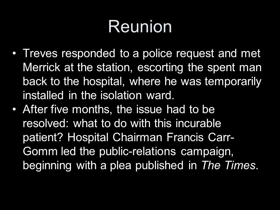 Reunion Treves responded to a police request and met Merrick at the station, escorting the spent man back to the hospital, where he was temporarily installed in the isolation ward.