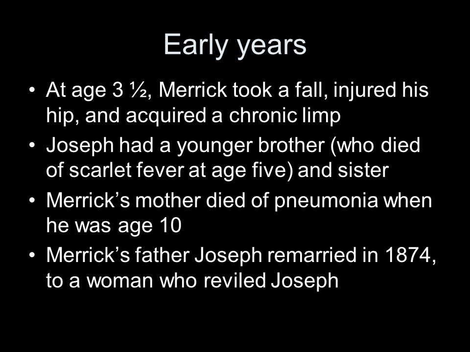 Early years At age 3 ½, Merrick took a fall, injured his hip, and acquired a chronic limp Joseph had a younger brother (who died of scarlet fever at age five) and sister Merrick's mother died of pneumonia when he was age 10 Merrick's father Joseph remarried in 1874, to a woman who reviled Joseph