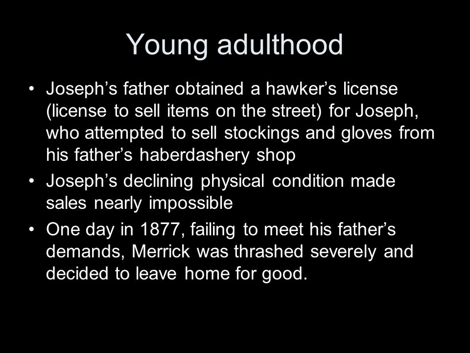 Young adulthood Joseph's father obtained a hawker's license (license to sell items on the street) for Joseph, who attempted to sell stockings and gloves from his father's haberdashery shop Joseph's declining physical condition made sales nearly impossible One day in 1877, failing to meet his father's demands, Merrick was thrashed severely and decided to leave home for good.