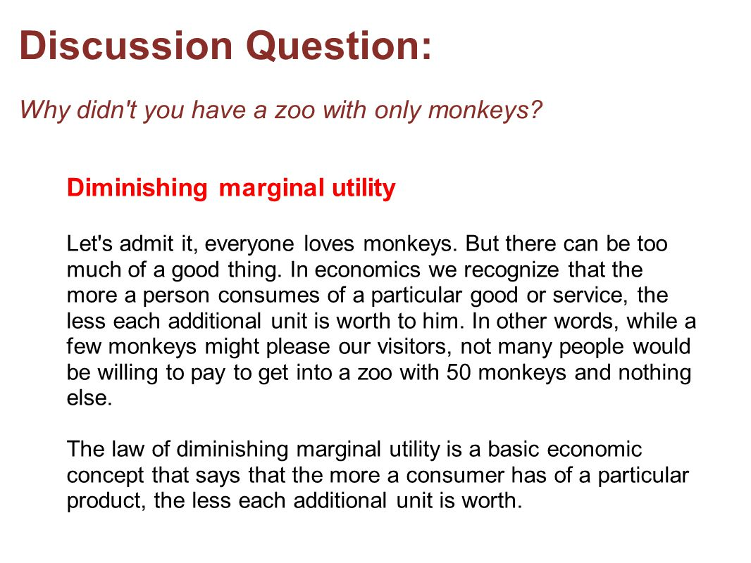 Discussion Question: Why didn't you have a zoo with only monkeys? Diminishing marginal utility Let's admit it, everyone loves monkeys. But there can b