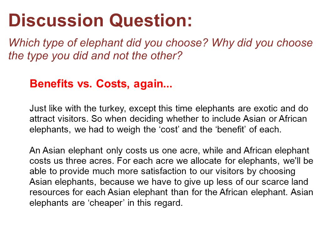 Discussion Question: Which type of elephant did you choose? Why did you choose the type you did and not the other? Benefits vs. Costs, again... Just l