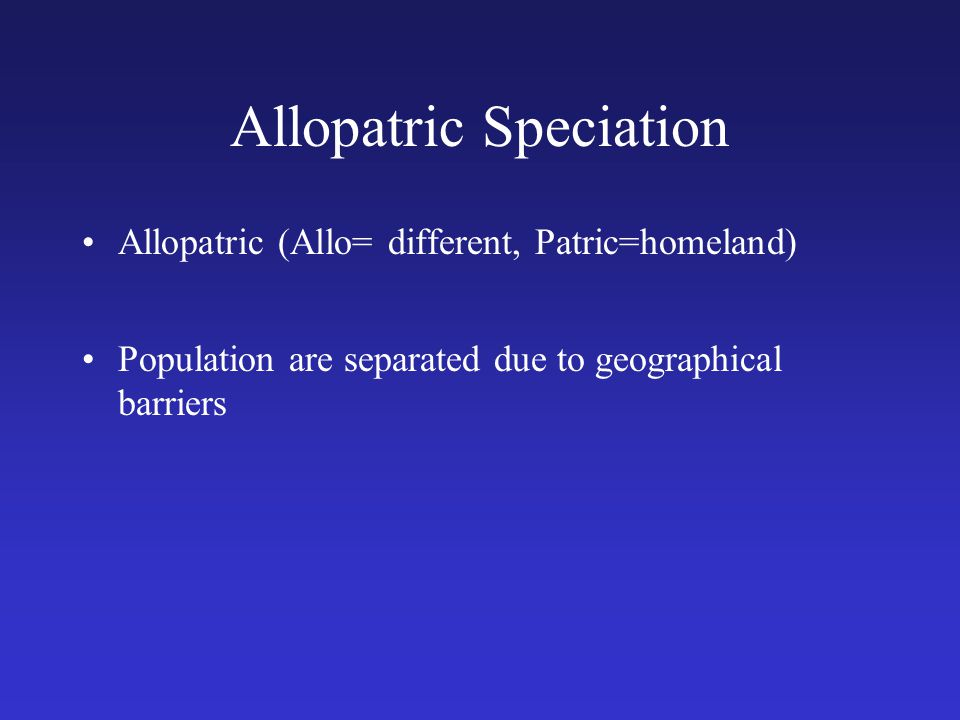 Allopatric Speciation Allopatric (Allo= different, Patric=homeland) Population are separated due to geographical barriers
