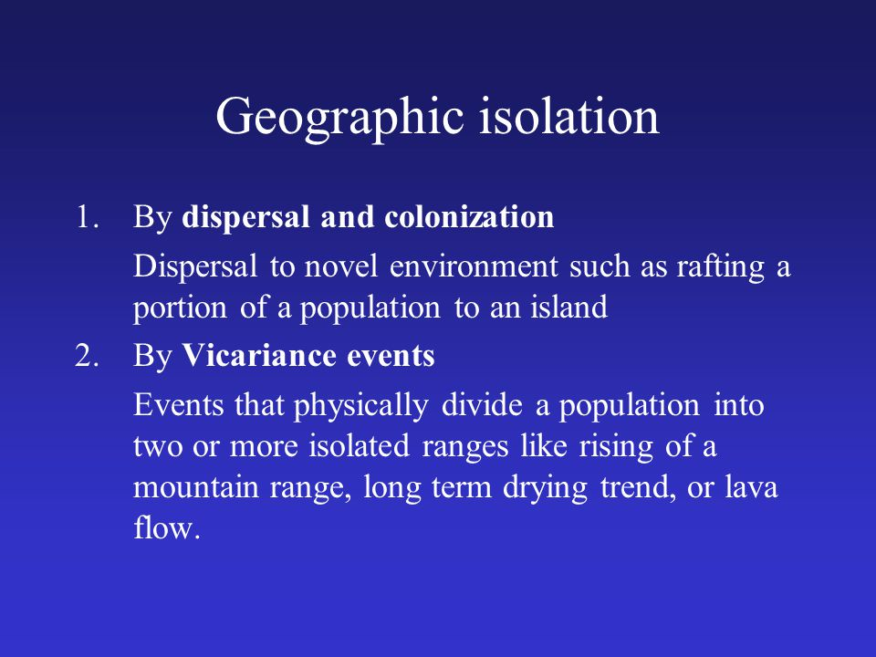 Geographic isolation 1.By dispersal and colonization Dispersal to novel environment such as rafting a portion of a population to an island 2.By Vicari