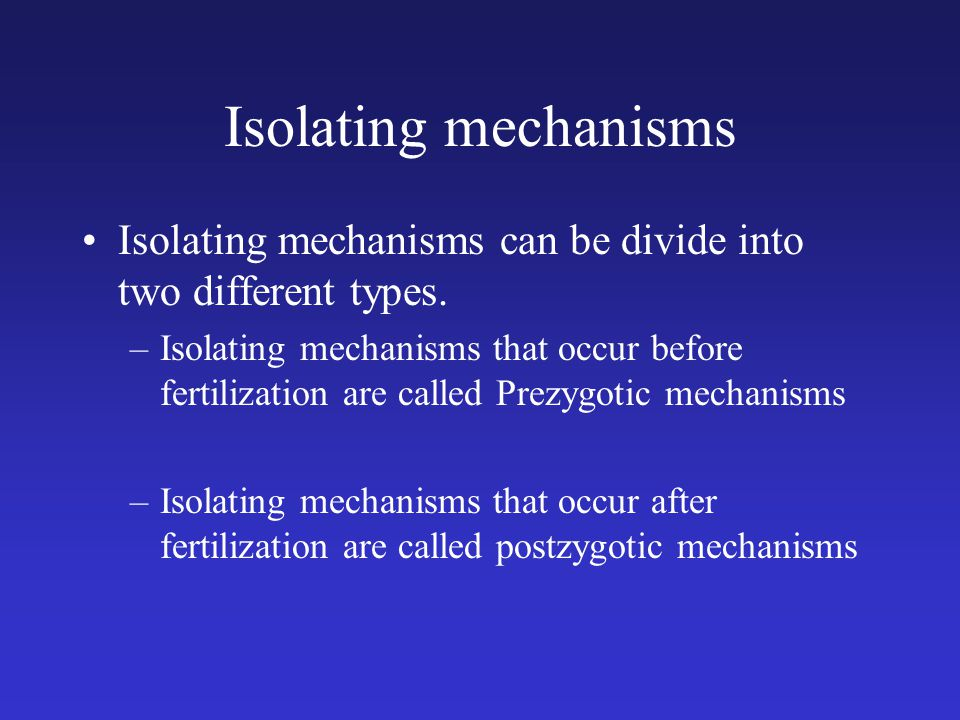 Isolating mechanisms Isolating mechanisms can be divide into two different types. –Isolating mechanisms that occur before fertilization are called Pre