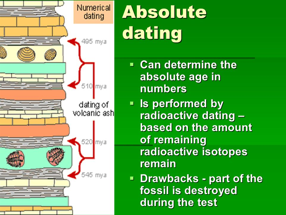 Absolute dating  Can determine the absolute age in numbers  Is performed by radioactive dating – based on the amount of remaining radioactive isotop
