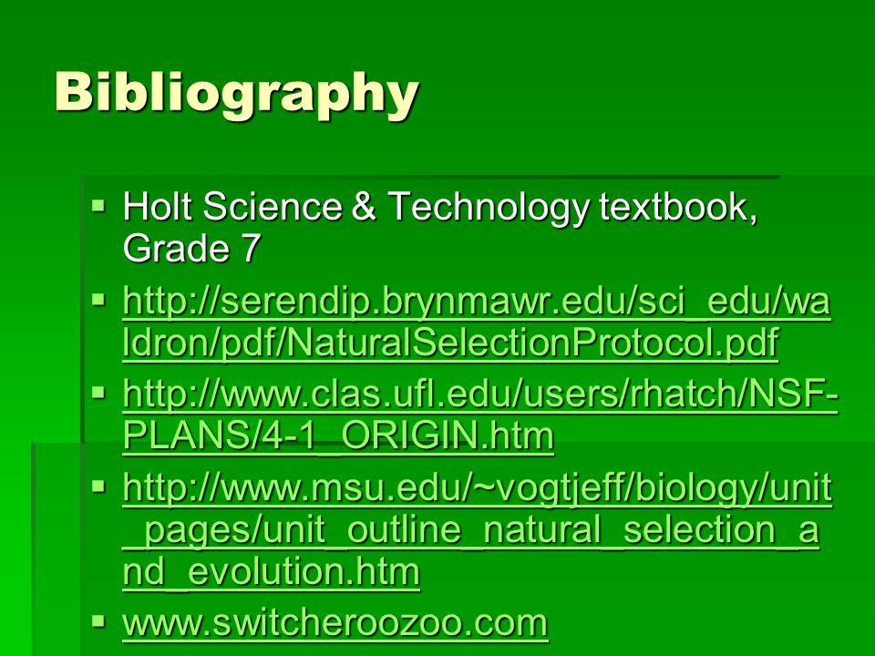 Bibliography  Holt Science & Technology textbook, Grade 7  http://serendip.brynmawr.edu/sci_edu/wa ldron/pdf/NaturalSelectionProtocol.pdf http://ser