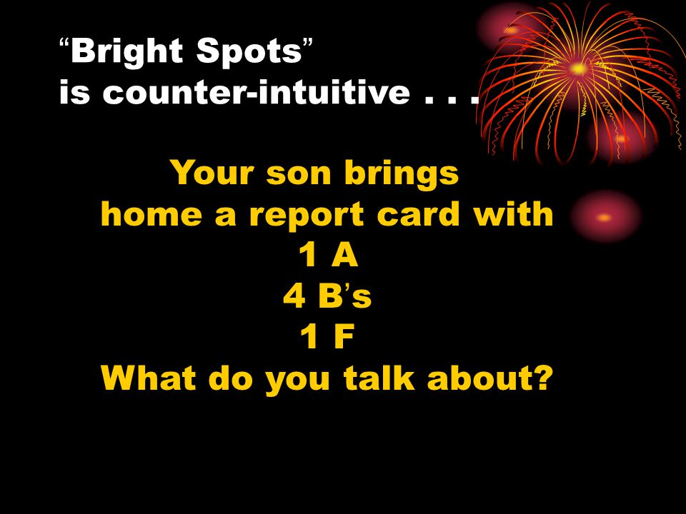 """Bright Spots"" is counter-intuitive... Your son brings home a report card with 1 A 4 B's 1 F What do you talk about?"