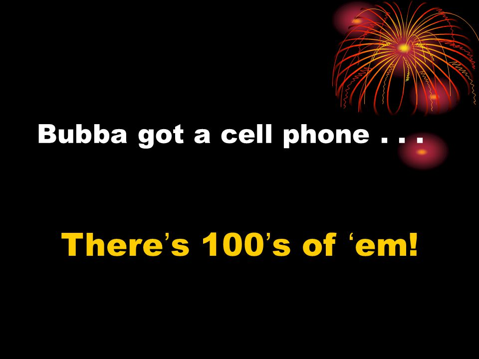 Bubba got a cell phone... There's 100's of 'em!