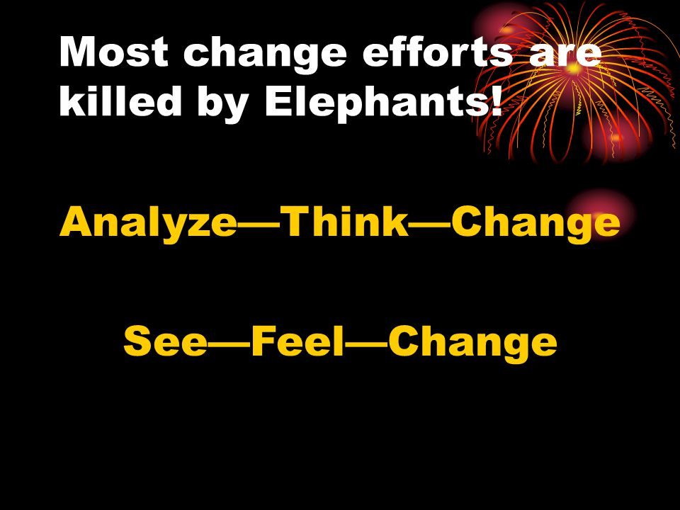 Most change efforts are killed by Elephants! Analyze—Think—Change See—Feel—Change