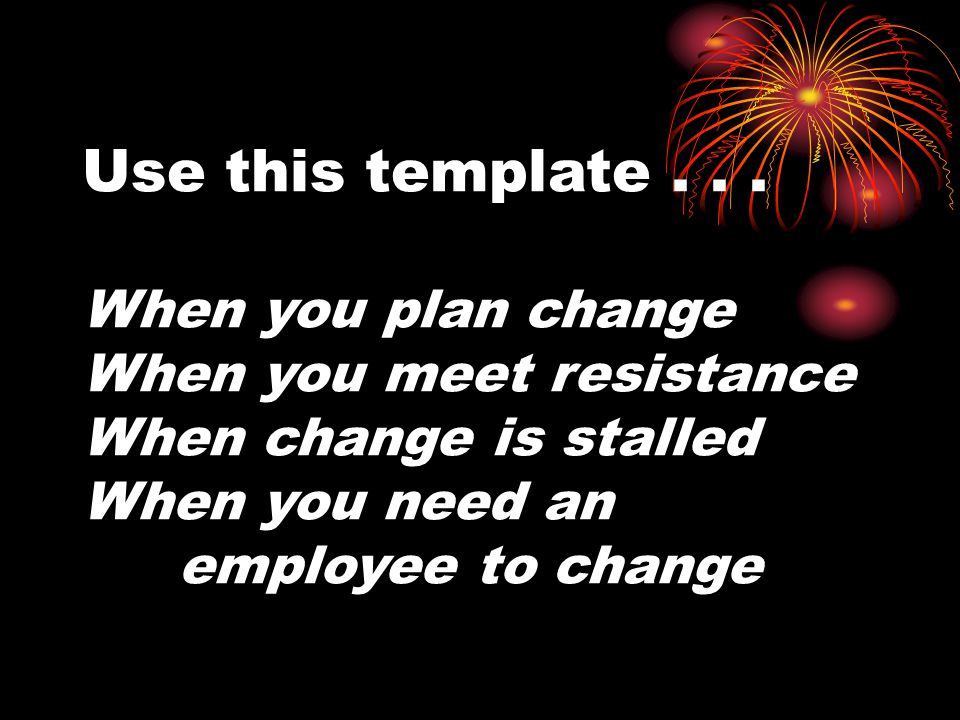Use this template... When you plan change When you meet resistance When change is stalled When you need an employee to change