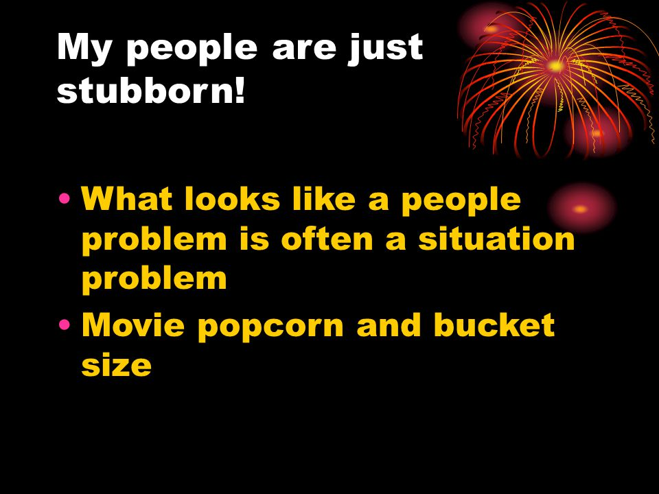 My people are just stubborn! What looks like a people problem is often a situation problem Movie popcorn and bucket size