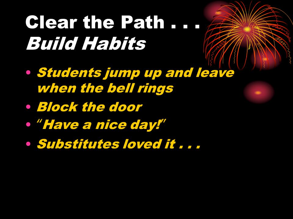 "Clear the Path... Build Habits Students jump up and leave when the bell rings Block the door ""Have a nice day!"" Substitutes loved it..."
