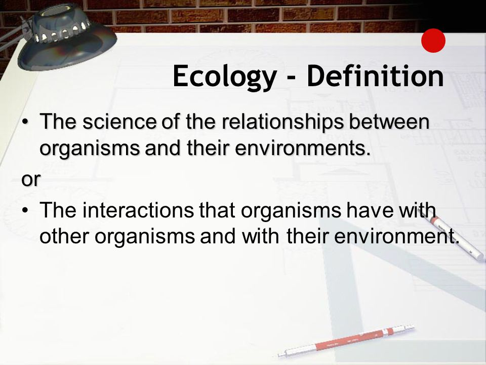 Ecology - Definition The science of the relationships between organisms and their environments.The science of the relationships between organisms and their environments.or The interactions that organisms have with other organisms and with their environment.