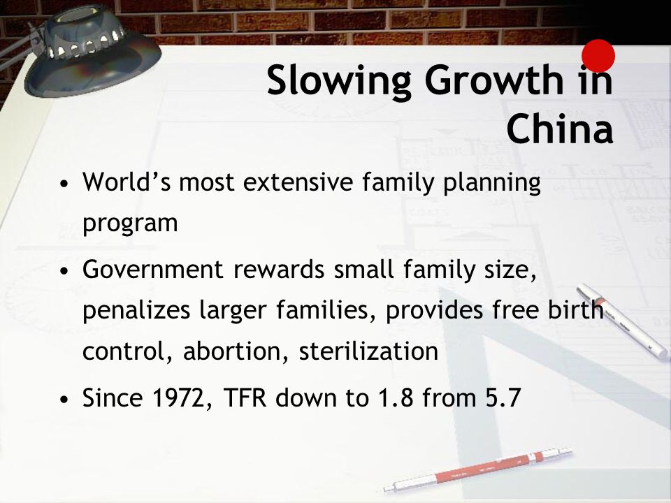 Slowing Growth in China World's most extensive family planning program Government rewards small family size, penalizes larger families, provides free birth control, abortion, sterilization Since 1972, TFR down to 1.8 from 5.7