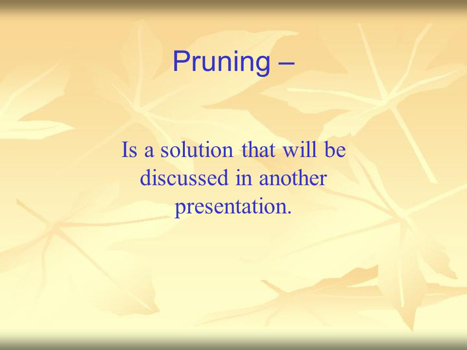 Pruning – Is a solution that will be discussed in another presentation.