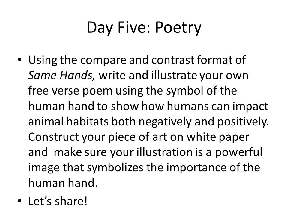 Day Five: Poetry Using the compare and contrast format of Same Hands, write and illustrate your own free verse poem using the symbol of the human hand to show how humans can impact animal habitats both negatively and positively.