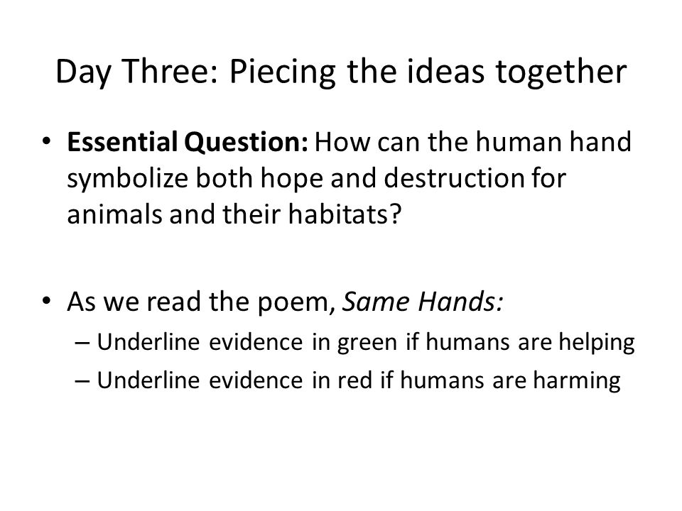 Day Three: Piecing the ideas together Essential Question: How can the human hand symbolize both hope and destruction for animals and their habitats.