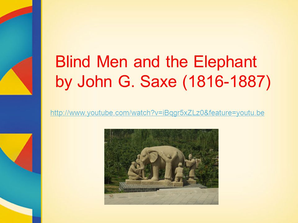 http://www.youtube.com/watch?v=iBqgr5xZLz0&feature=youtu.be Blind Men and the Elephant by John G. Saxe (1816-1887)