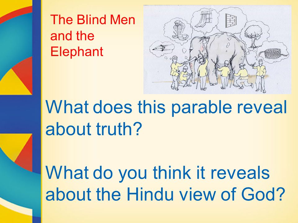 What does this parable reveal about truth? What do you think it reveals about the Hindu view of God? The Blind Men and the Elephant