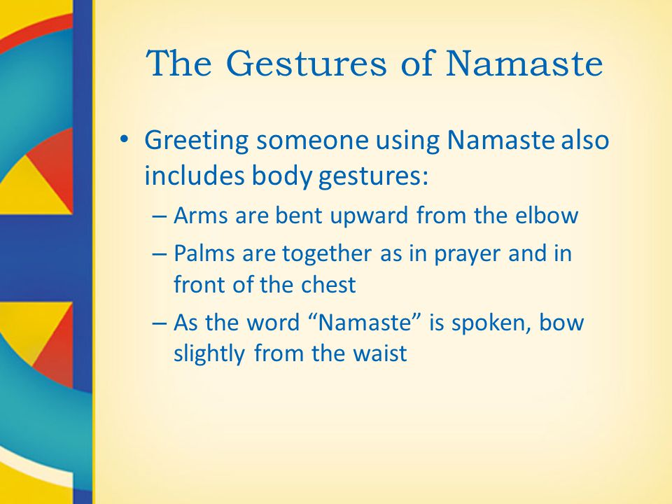 The Gestures of Namaste Greeting someone using Namaste also includes body gestures: – Arms are bent upward from the elbow – Palms are together as in p