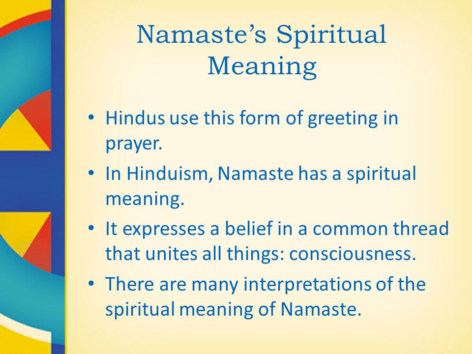 Namaste's Spiritual Meaning Hindus use this form of greeting in prayer. In Hinduism, Namaste has a spiritual meaning. It expresses a belief in a commo