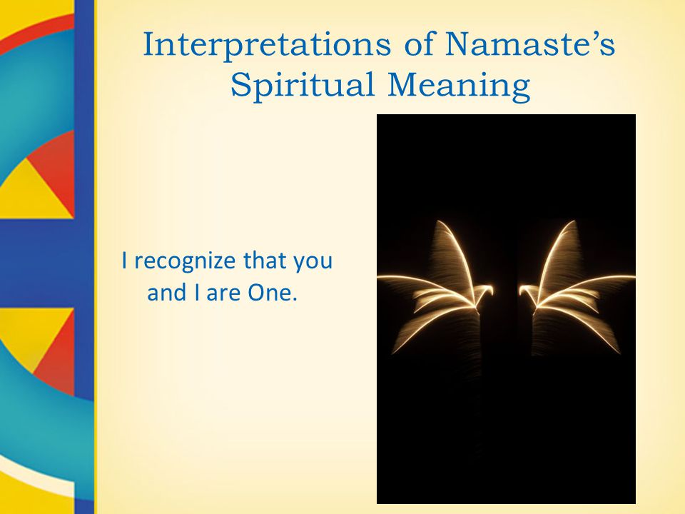 Interpretations of Namaste's Spiritual Meaning I recognize that you and I are One.