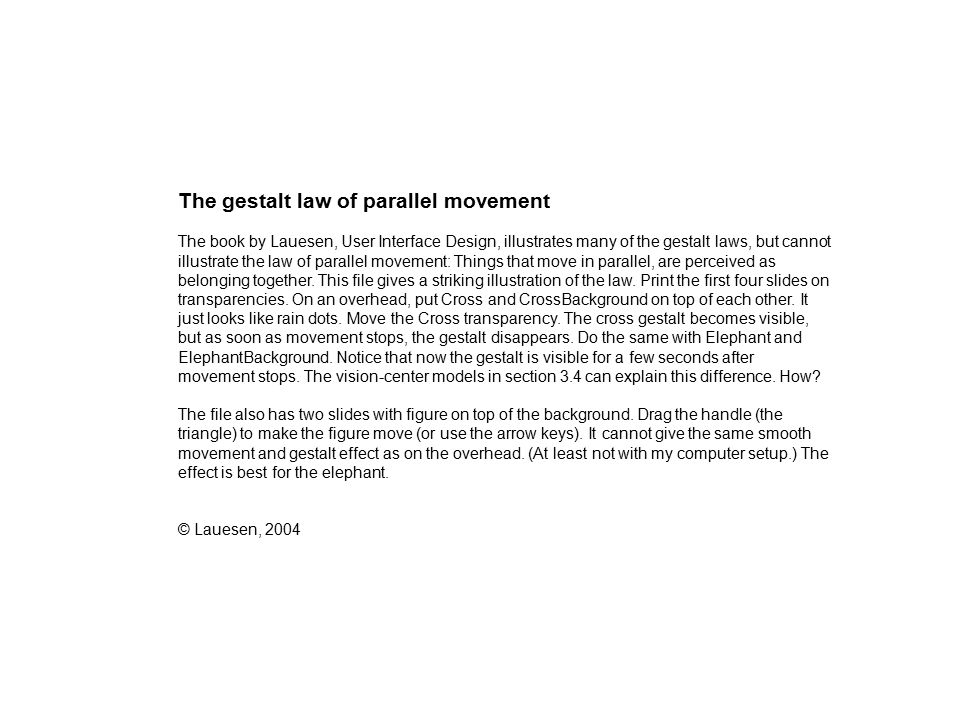 The gestalt law of parallel movement The book by Lauesen, User Interface Design, illustrates many of the gestalt laws, but cannot illustrate the law of parallel movement: Things that move in parallel, are perceived as belonging together.