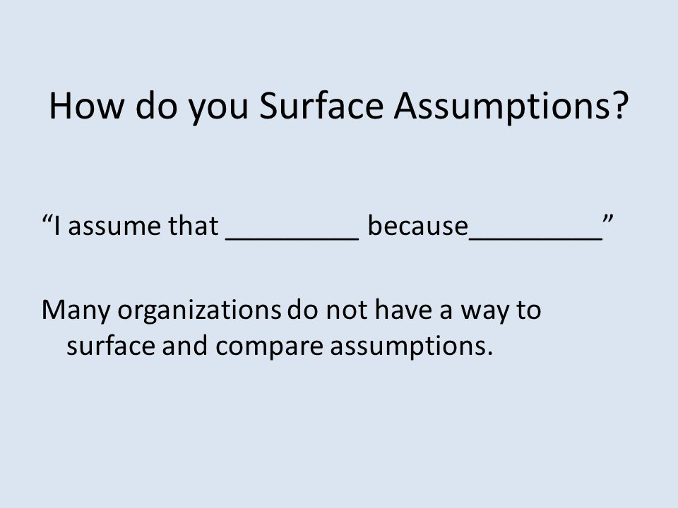 "How do you Surface Assumptions? ""I assume that _________ because_________"" Many organizations do not have a way to surface and compare assumptions."